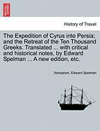 The Expedition of Cyrus Into Persia; And the Retreat of the Ten Thousand Greeks. Translated ... with Critical and Historical Notes, by Edward Spelman