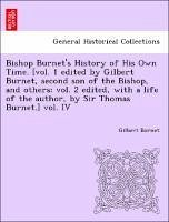 Bishop Burnet's History of His Own Time. [vol. 1 edited by Gilbert Burnet, second son of the Bishop, and others vol. 2 edited, with a life of the author, by Sir Thomas Burnet.] vol. IV - Burnet, Gilbert