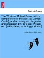 The Works of Robert Burns with a complete life of the poet [by James Currie], and an essay on his genius and character, by Professor Wilson, etc. [With plates, including portraits.] VOL. I - Burns, Robert Wilson, John