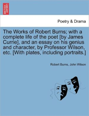 The Works Of Robert Burns; With A Complete Life Of The Poet [By James Currie], And An Essay On His Genius And Character, By Professor Wilson, Etc. [With Plates, Including Portraits.]