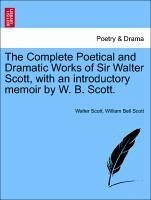 The Complete Poetical and Dramatic Works of Sir Walter Scott, with an introductory memoir by W. B. Scott. - Scott, Walter Scott, William Bell