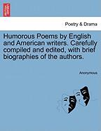 Humorous Poems by English and American Writers. Carefully Compiled and Edited, with Brief Biographies of the Authors.