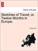Sketches of Travel or, Twelve Months in Europe. - King, Horatio