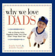 Why We Love Dads: Kids on Playing Catch, Piggyback Rides and Other Great Things About Dads - Angela Smith