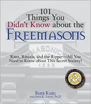 101 Things You Didn't Know About The Freemasons: Rites, Rituals, and the Ripper-All You Need to Know About This Secret Society! - Barb Karg, John K. Young
