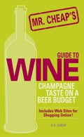 Mr. Cheap's Guide To Wine: Champagne Taste on a Beer Budget! - B.A. Cheap