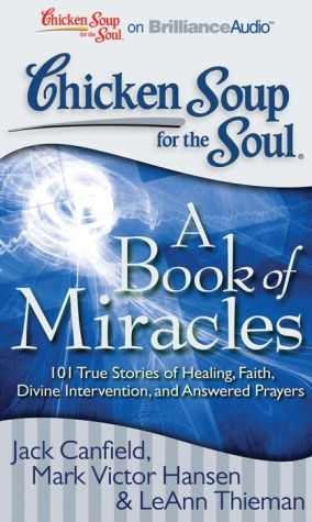 Chicken Soup for the Soul: A Book of Miracles: 101 True Stories of Healing, Faith, Divine Intervention, and Answered Prayers - Jack Canfield, Mark Victor Hansen, LeAnn Thieman, Read by Tom Parks, Read by Kathy Garver