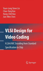 VLSI Design for Video Coding: H.264/AVC Encoding from Standard Specification to Chip - Youn-Long Steve Lin