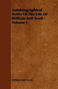 Autobiographical Notes of the Life of William Bell Scott - Volume I - Scott, William Bell
