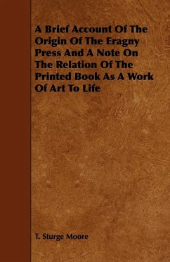 A Brief Account Of The Origin Of The Eragny Press And A Note On The Relation Of The Printed Book As A Work Of Art To Life - Moore, T. Sturge