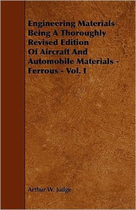 Engineering Materials Being A Thoroughly Revised Edition Of Aircraft And Automobile Materials - Ferrous - Vol. I - Arthur W. Judge