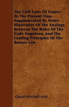 The Civil Laws Of France To The Present Time - Supplemented By Notes Illustrative Of The Analogy Between The Rules Of The Code Napoleon, And The Leading Principles Of The Roman Law - Aird, David Mitchell