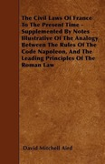 Aird, David Mitchell: The Civil Laws Of France To The Present Time - Supplemented By Notes Illustrative Of The Analogy Between The Rules Of The Code Napoleon, And The Leading Principles Of The Roman Law