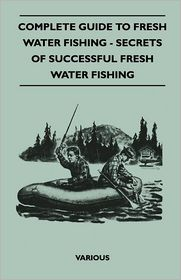 Complete Guide To Fresh Water Fishing - Secrets Of Successful Fresh Water Fishing - Various