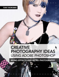 Creative Photography Ideas using Adobe Photoshop: Mono effects and retro photography - Tony Worobiec