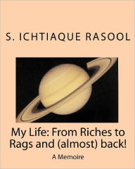 My Life: from Riches to Rags and (almost) Back: A Memoire - Ichtiaque Rasool