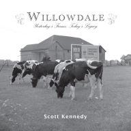 Willowdale: Yesterday's Farms, Today's Legacy - Scott Kennedy