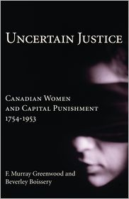 Uncertain Justice: Canadian Women and Capital Punishment, 1754-1953 - F. Murray Greenwood, Beverley Boissery