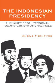 The Indonesian Presidency: The Shift from Personal toward Constitutional Rule - Angus McIntyre