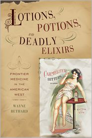 Lotions, Potions, and Deadly Elixirs: Frontier Medicine in the American West - Wayne Bethard