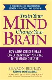 Train Your Mind, Change Your Brain: How a New Science Reveals Our Extraordinary Potential to Transform Ourselves - Begley, Sharon