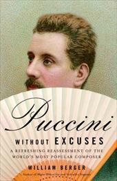 Puccini Without Excuses: A Refreshing Reassessment of the World's Most Popular Composer - Berger, William