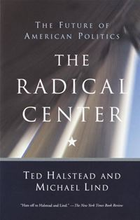 The Radical Center: The Future Of American Politics - Ted Halstead,Michael Lind