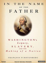 In the Name of the Father: Washington's Legacy, Slavery and the Making of a Nation - Francois Furstenberg, Narrated by Michael Prichard