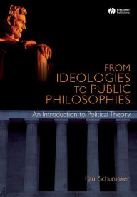 From Ideologies to Public Philosophies: An Introduction to Political Theory - Paul Schumaker