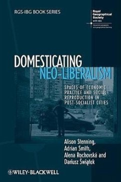 Domesticating Neo-Liberalism: Spaces of Economic Practice and Social Reproduction in Post-Socialist Cities - Stenning, Alison Smith, Adrian Rochovska, Alena