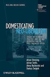 Domesticating Neo-Liberalism: Spaces of Economic Practice and Social Reproduction in Post-Socialist Cities - Stenning, Alison / Smith, Adrian / Rochovska, Alena