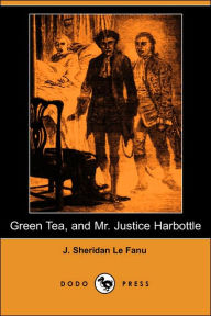 Green Tea, and Mr. Justice Harbottle (Dodo Press) - Joseph Sheridan Le Fanu