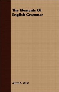 The Elements Of English Grammar - Alfred S. West