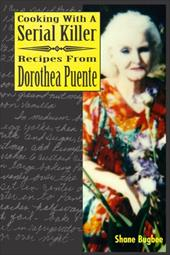 Cooking with a Serial Killer Recipes from Dorothea Puente - Bugbee, Shane