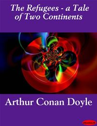 The Refugees - A Tale Of Two Continents - Arthur Conan Doyle