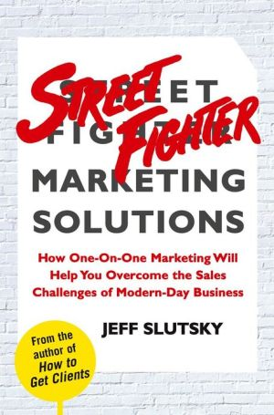 Street Fighter Marketing Solutions: How One-On-One Marketing Will Help You Overcome the Sales Challenges of Modern-Day Business - Jeff Slutsky