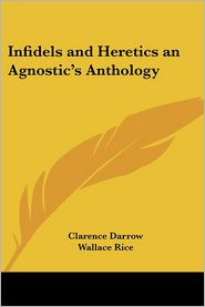 Infidels And Heretics An Agnostic's Anthology - Clarence Darrow, Wallace Rice