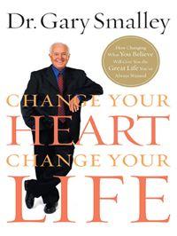 Change Your Heart  Change Your Life: How Changing What You Believe Will Give You The Great Life You've Always Wanted - Gary Smalley