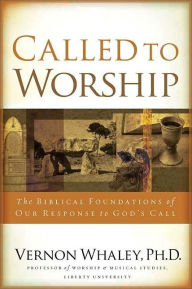 Called to Worship: The Biblical Foundations of Our Response to God's Call - Vernon Whaley