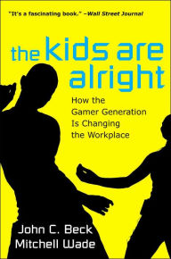 The Kids Are Alright: How the Gamer Generation Is Changing the Workplace - John C. Beck