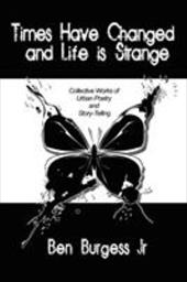 Times Have Changed and Life Is Strange: Collective Works of Urban Poetry and Story-Telling - Burgess, Ben, Jr.