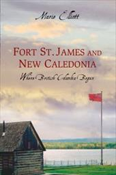 Fort St. James and New Caledonia: Where British Columbia Began - Elliott, Marie