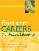The ECO Guide to Careers That Make a Difference: Environmental Work for a Sustainable World - The Environmental Careers Organization