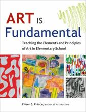 Art Is Fundamental: Teaching the Elements and Principles of Art in Elementary School - Prince, Eileen S.