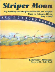Striper Moon: Fly Fishing Techniques and Flies for Striped Bass in Estuary, River, Bay and Surf - J. Kenney Abrames