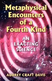 Metaphysical Encounters of a Fourth Kind: An Exacting Science - Davis, Audrey Craft