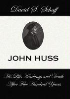 John Huss: His Life Teachings and Death After 500 Years