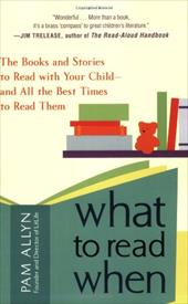 What to Read When: The Books and Stories to Read with Your Child and All the Best Times to Read Them - Allyn, Pam