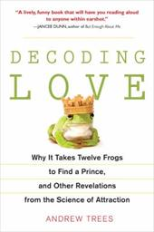 Decoding Love: Why It Takes Twelve Frogs to Find a Prince, and Other Revelations from the Science of Attraction - Trees, Andrew