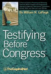 Testifying Before Congress: A Practical Guide to Preparing and Delivering Testimony Before Congress and Congressional Hearings for - Laforge, William N.